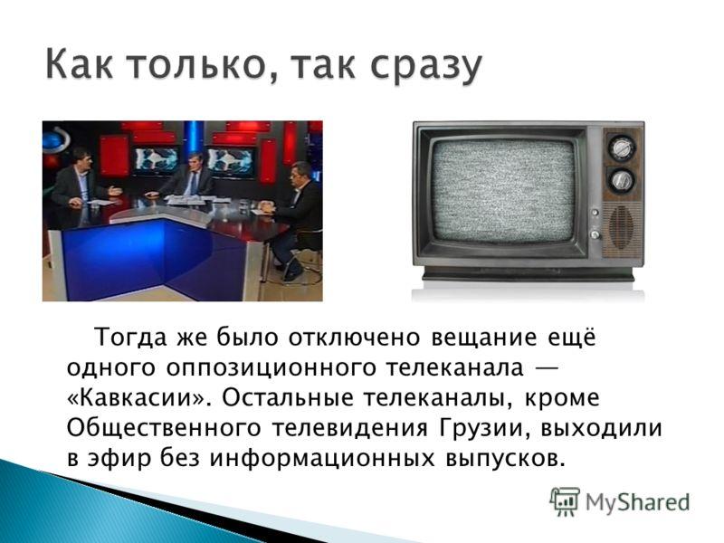 Тогда же было отключено вещание ещё одного оппозиционного телеканала «Кавкасии». Остальные телеканалы, кроме Общественного телевидения Грузии, выходили в эфир без информационных выпусков.