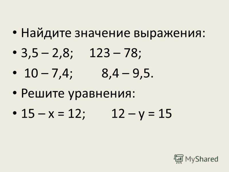 Найдите значение выражения: 3,5 – 2,8; 123 – 78; 10 – 7,4; 8,4 – 9,5. Решите уравнения: 15 – х = 12; 12 – у = 15