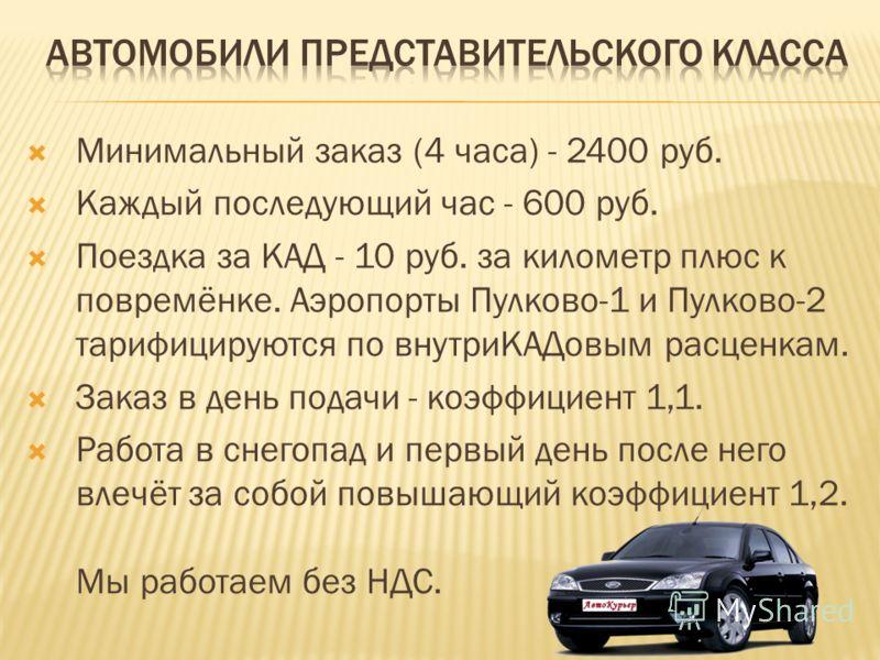 Минимальный заказ (4 часа) - 2400 руб. Каждый последующий час - 600 руб. Поездка за КАД - 10 руб. за километр плюс к повремёнке. Аэропорты Пулково-1 и Пулково-2 тарифицируются по внутриКАДовым расценкам. Заказ в день подачи - коэффициент 1,1. Работа