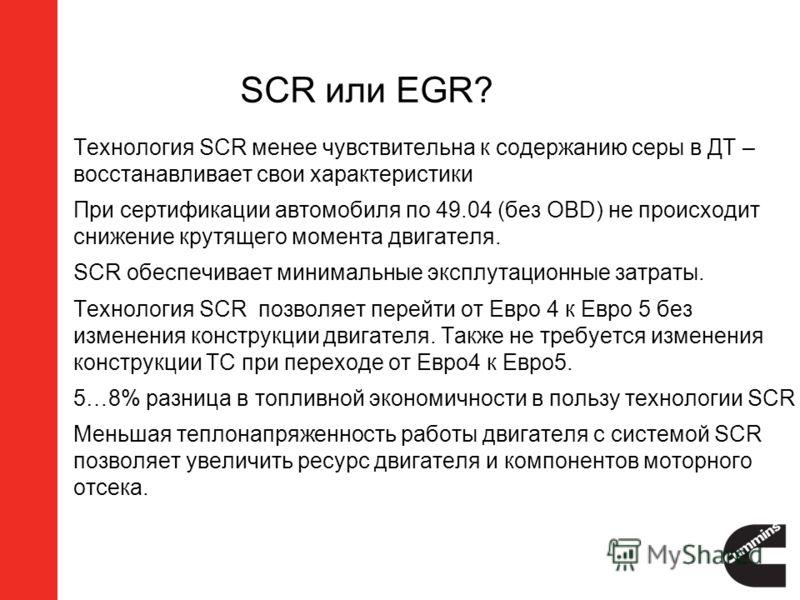 SCR или EGR? 1.Технология SCR менее чувствительна к содержанию серы в ДТ – восстанавливает свои характеристики 2.При сертификации автомобиля по 49.04 (без OBD) не происходит снижение крутящего момента двигателя. 3.SCR обеспечивает минимальные эксплут