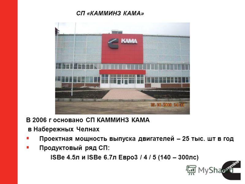 СП «КАММИНЗ КАМА» В 2006 г основано СП КАММИНЗ КАМА в Набережных Челнах Проектная мощность выпуска двигателей – 25 тыс. шт в год Продуктовый ряд СП: ISBe 4.5л и ISBe 6.7л Евро3 / 4 / 5 (140 – 300лс)