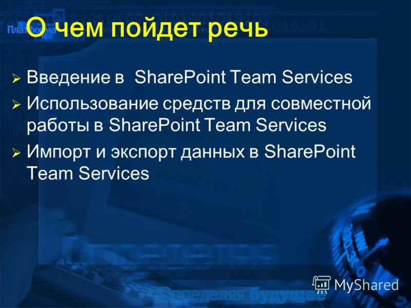 О чем пойдет речь Введение в SharePoint Team Services Использование средств для совместной работы в SharePoint Team Services Импорт и экспорт данных в SharePoint Team Services