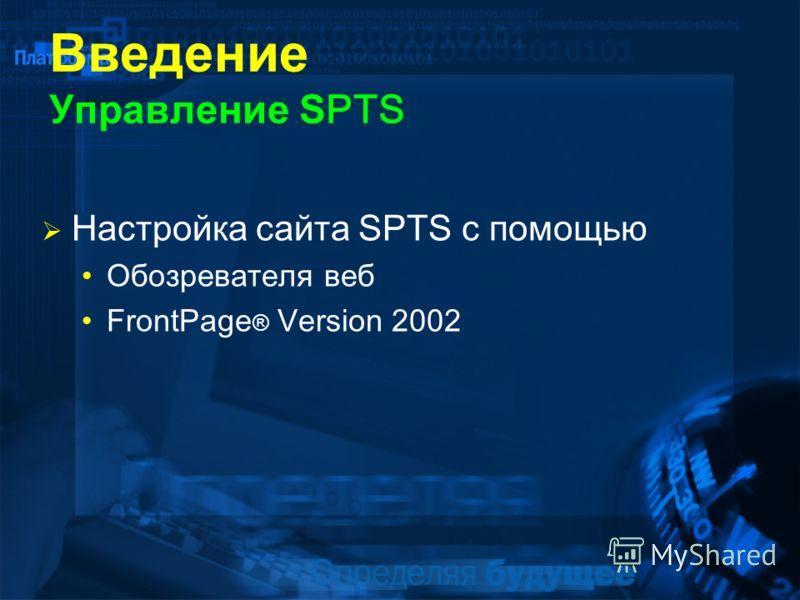 Введение Управление S PTS Настройка сайта SPTS с помощью Обозревателя веб FrontPage ® Version 2002