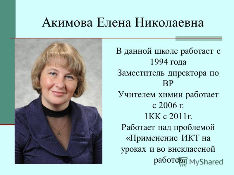 Акимова Елена Николаевна В данной школе работает с 1994 года Заместитель директора по ВР Учителем химии работает с 2006 г. 1КК с 2011г. Работает над проблемой «Применение ИКТ на уроках и во внеклассной работе»