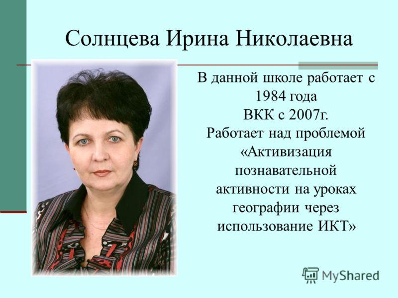 Солнцева Ирина Николаевна В данной школе работает с 1984 года ВКК с 2007г. Работает над проблемой « Активизация познавательной активности на уроках географии через использование ИКТ »