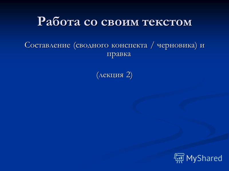 Работа со своим текстом Составление (сводного конспекта / черновика) и правка (лекция 2)