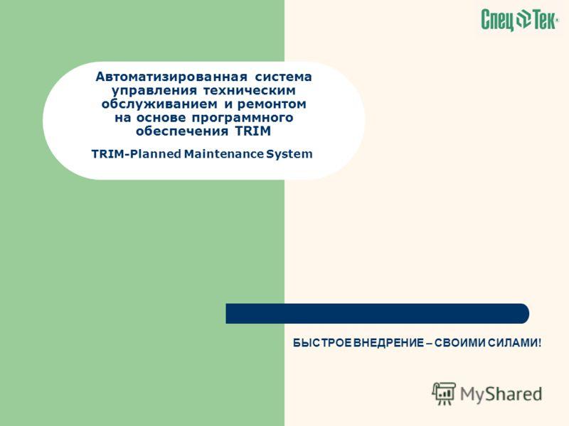 Автоматизированная система управления техническим обслуживанием и ремонтом на основе программного обеспечения TRIM TRIM-Planned Maintenance System БЫСТРОЕ ВНЕДРЕНИЕ – СВОИМИ СИЛАМИ!