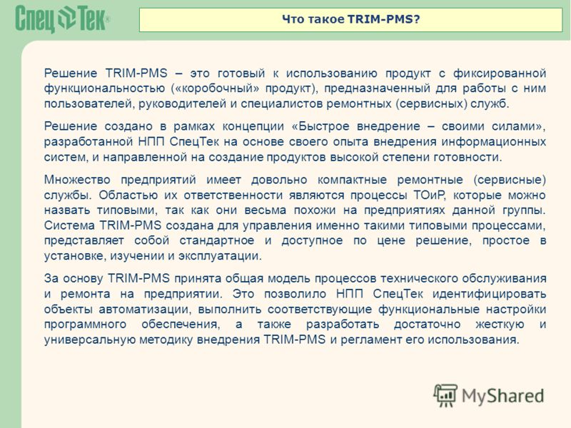 Что такое TRIM-PMS? Решение TRIM-PMS – это готовый к использованию продукт с фиксированной функциональностью («коробочный» продукт), предназначенный для работы с ним пользователей, руководителей и специалистов ремонтных (сервисных) служб. Решение соз