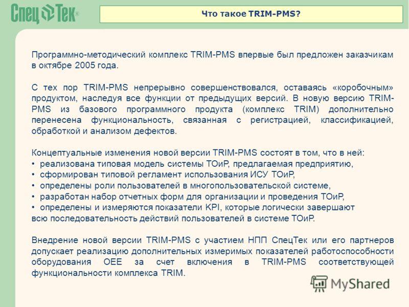 Что такое TRIM-PMS? Программно-методический комплекс TRIM-PMS впервые был предложен заказчикам в октябре 2005 года. С тех пор TRIM-PMS непрерывно совершенствовался, оставаясь «коробочным» продуктом, наследуя все функции от предыдущих версий. В новую