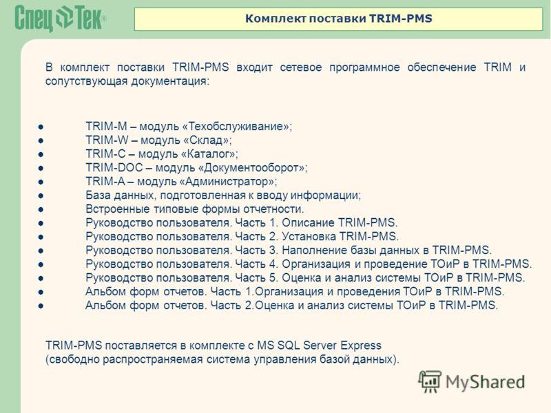 Комплект поставки TRIM-PMS В комплект поставки TRIM-PMS входит сетевое программное обеспечение TRIM и сопутствующая документация: TRIM-M – модуль «Техобслуживание»; TRIM-W – модуль «Склад»; TRIM-С – модуль «Каталог»; TRIM-DOC – модуль «Документооборо
