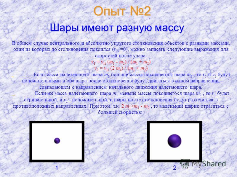Опыт 2 Шары имеют разную массу В общем случае центрального и абсолютно упругого столкновения объектов с разными массами, один из которых до столкновения покоился (v 2i =0), можно записать следующие выражения для скоростей после удара: v 1 = v 1i (m 1