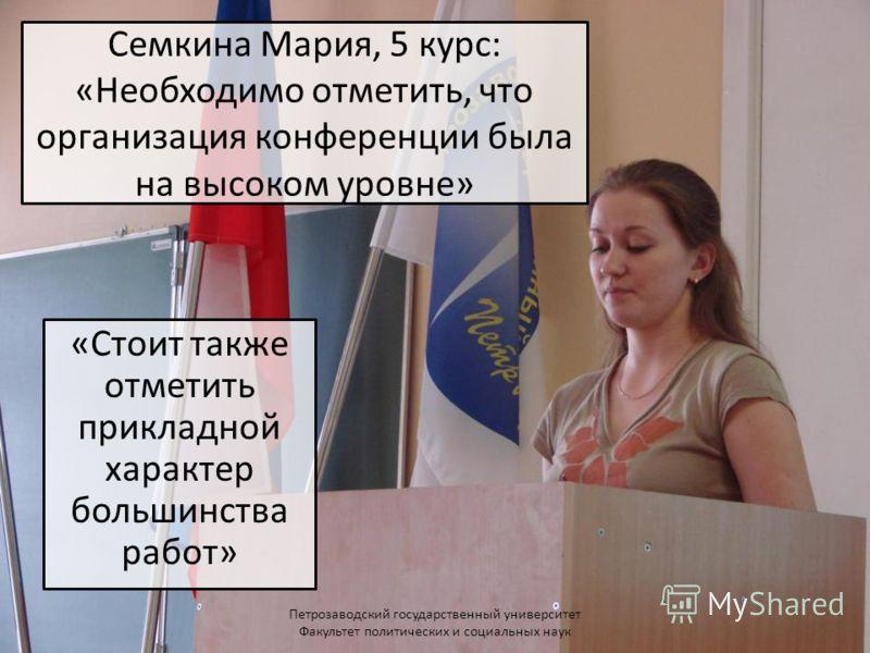 Семкина Мария, 5 курс: «Необходимо отметить, что организация конференции была на высоком уровне» «Стоит также отметить прикладной характер большинства работ» Петрозаводский государственный университет Факультет политических и социальных наук