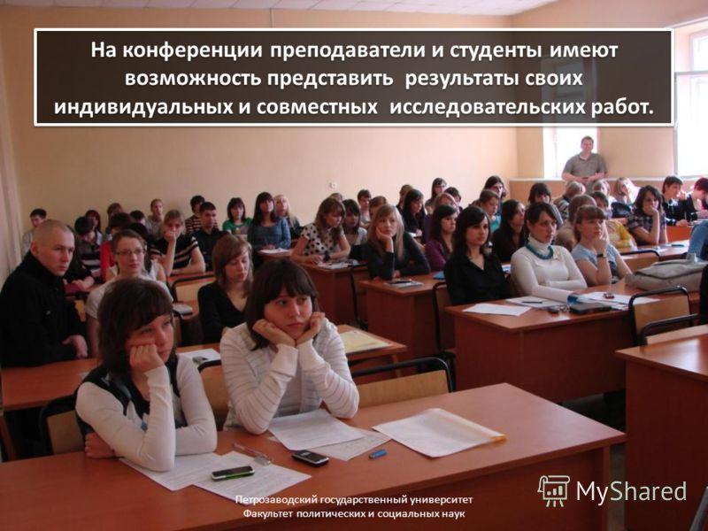 На конференции преподаватели и студенты имеют возможность представить результаты своих индивидуальных и совместных исследовательских работ. Петрозаводский государственный университет Факультет политических и социальных наук