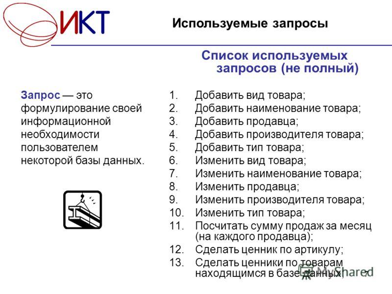 7 Список используемых запросов (не полный) 1.Добавить вид товара; 2.Добавить наименование товара; 3.Добавить продавца; 4.Добавить производителя товара; 5.Добавить тип товара; 6.Изменить вид товара; 7.Изменить наименование товара; 8.Изменить продавца;
