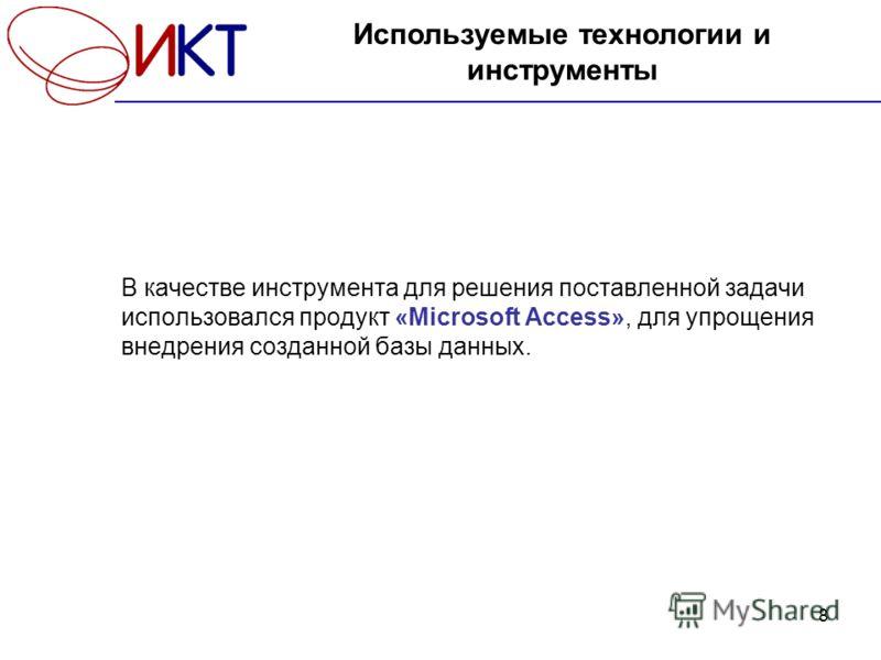 8 В качестве инструмента для решения поставленной задачи использовался продукт «Microsoft Access», для упрощения внедрения созданной базы данных. Используемые технологии и инструменты
