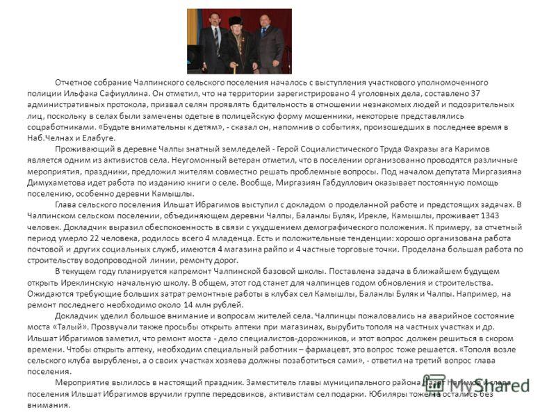 Отчетное собрание Чалпинского сельского поселения началось с выступления участкового уполномоченного полиции Ильфака Сафиуллина. Он отметил, что на территории зарегистрировано 4 уголовных дела, составлено 37 административных протокола, призвал селян