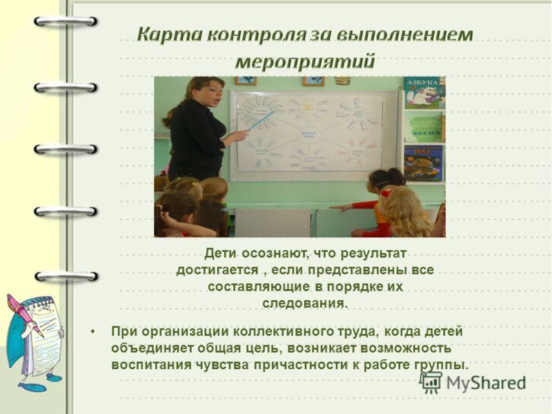 При организации коллективного труда, когда детей объединяет общая цель, возникает возможность воспитания чувства причастности к работе группы. Дети осознают, что результат достигается, если представлены все составляющие в порядке их следования.