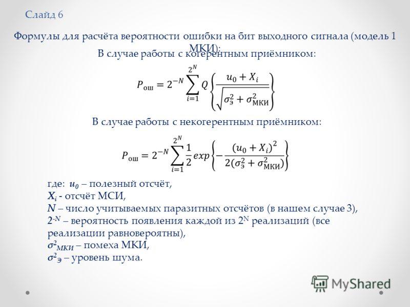 Слайд 6 Формулы для расчёта вероятности ошибки на бит выходного сигнала (модель 1 МКИ): В случае работы с когерентным приёмником: В случае работы с некогерентным приёмником: где: u 0 – полезный отсчёт, X i - отсчёт МСИ, N – число учитываемых паразитн
