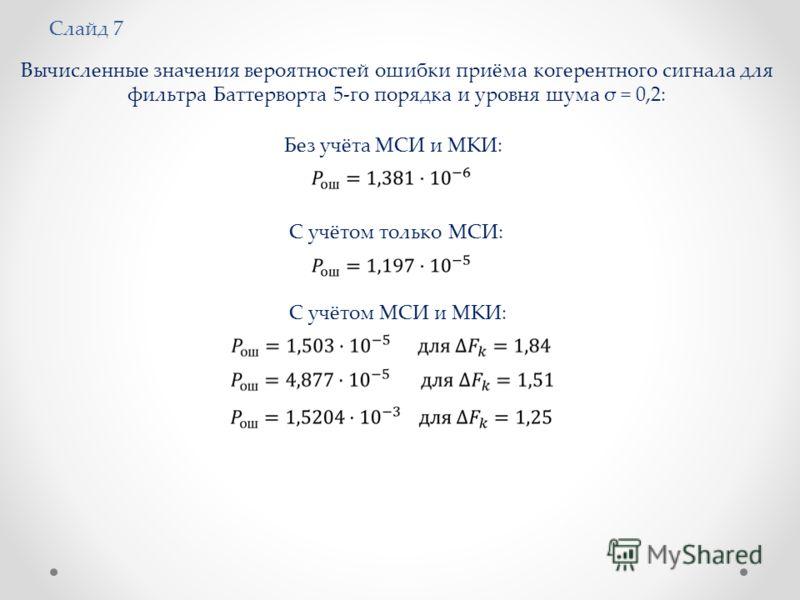 Слайд 7 Вычисленные значения вероятностей ошибки приёма когерентного сигнала для фильтра Баттерворта 5-го порядка и уровня шума σ = 0,2: Без учёта МСИ и МКИ: С учётом только МСИ: С учётом МСИ и МКИ: