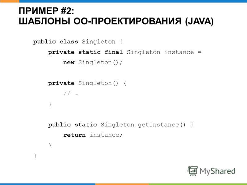 ПРИМЕР #2: ШАБЛОНЫ ОО-ПРОЕКТИРОВАНИЯ (JAVA) public class Singleton { private static final Singleton instance = new Singleton(); private Singleton() { // … } public static Singleton getInstance() { return instance; }