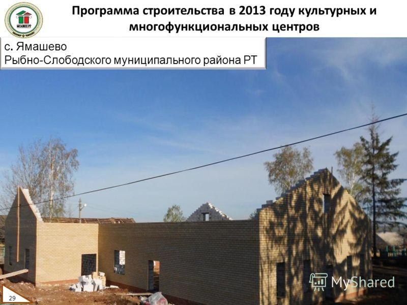 Программа строительства в 2013 году культурных и многофункциональных центров 29 с. Ямашево Рыбно-Слободского муниципального района РТ 29