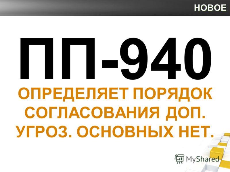 НОВОЕ ПП-940 ОПРЕДЕЛЯЕТ ПОРЯДОК СОГЛАСОВАНИЯ ДОП. УГРОЗ. ОСНОВНЫХ НЕТ.