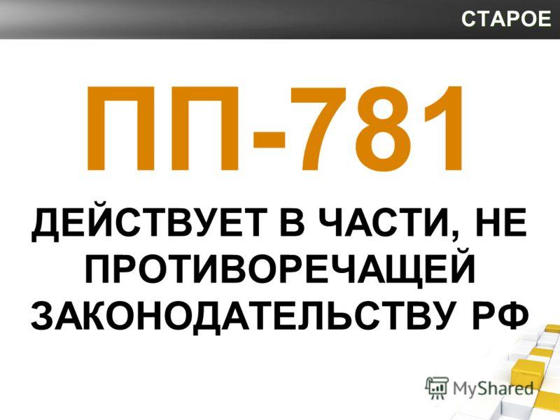 СТАРОЕ ПП-781 ДЕЙСТВУЕТ В ЧАСТИ, НЕ ПРОТИВОРЕЧАЩЕЙ ЗАКОНОДАТЕЛЬСТВУ РФ