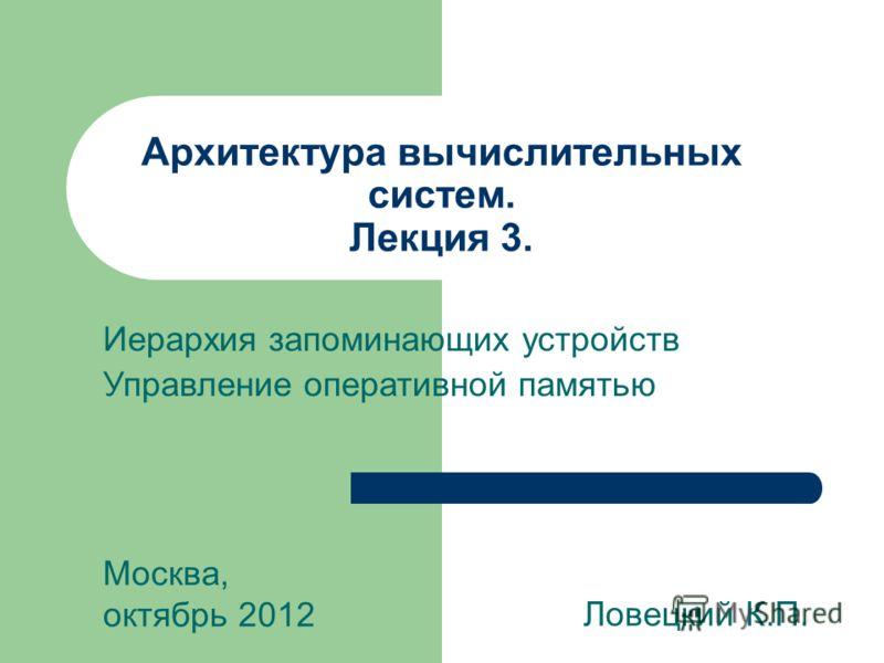 Архитектура вычислительных систем. Лекция 3. Ловецкий К.П. Москва, октябрь 2012 Иерархия запоминающих устройств Управление оперативной памятью