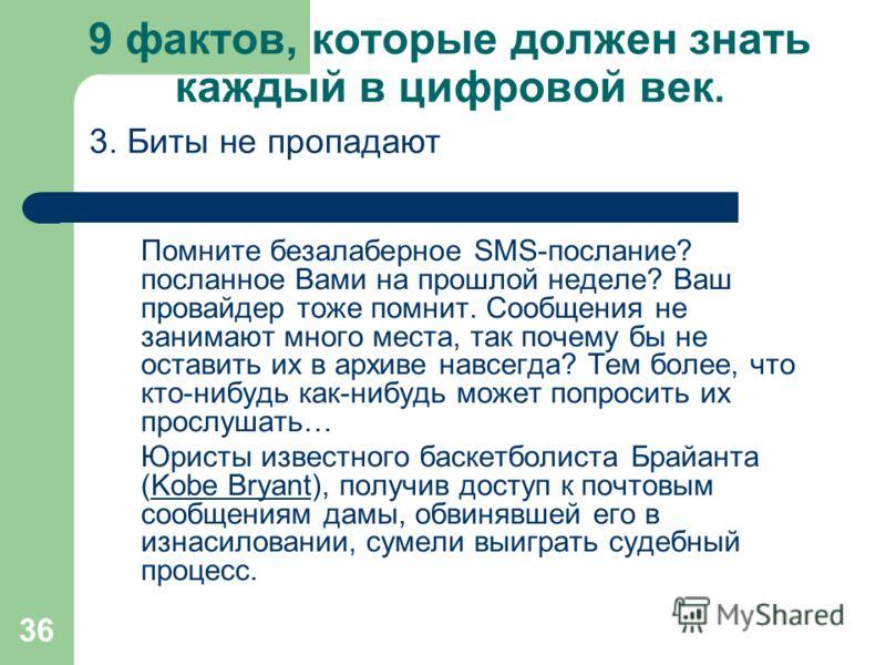 36 9 фактов, которые должен знать каждый в цифровой век. Помните безалаберное SMS-послание? посланное Вами на прошлой неделе? Ваш провайдер тоже помнит. Сообщения не занимают много места, так почему бы не оставить их в архиве навсегда? Тем более, что