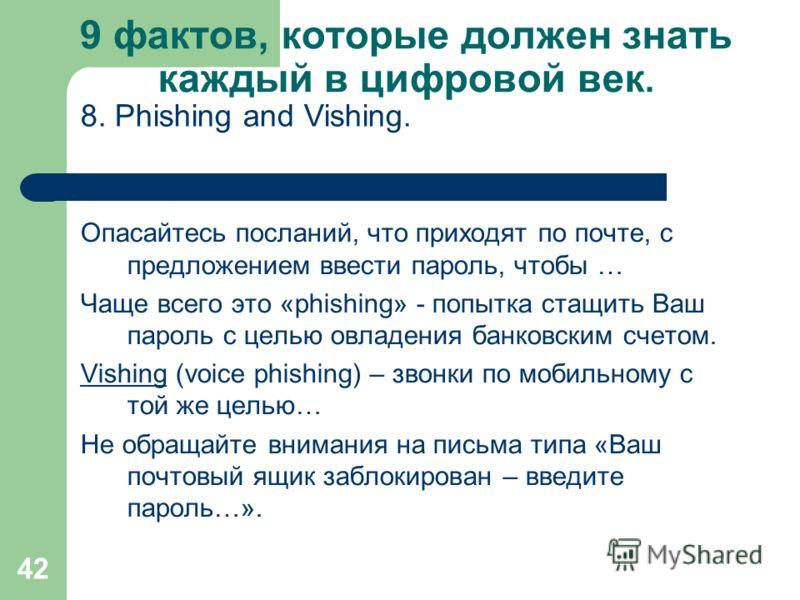 42 9 фактов, которые должен знать каждый в цифровой век. Опасайтесь посланий, что приходят по почте, с предложением ввести пароль, чтобы … Чаще всего это «phishing» - попытка стащить Ваш пароль с целью овладения банковским счетом. VishingVishing (voi