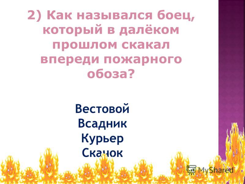 2) Как назывался боец, который в далёком прошлом скакал впереди пожарного обоза? Вестовой Всадник Курьер Скачок