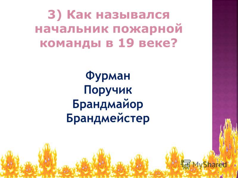 3) Как назывался начальник пожарной команды в 19 веке? Фурман Поручик Брандмайор Брандмейстер