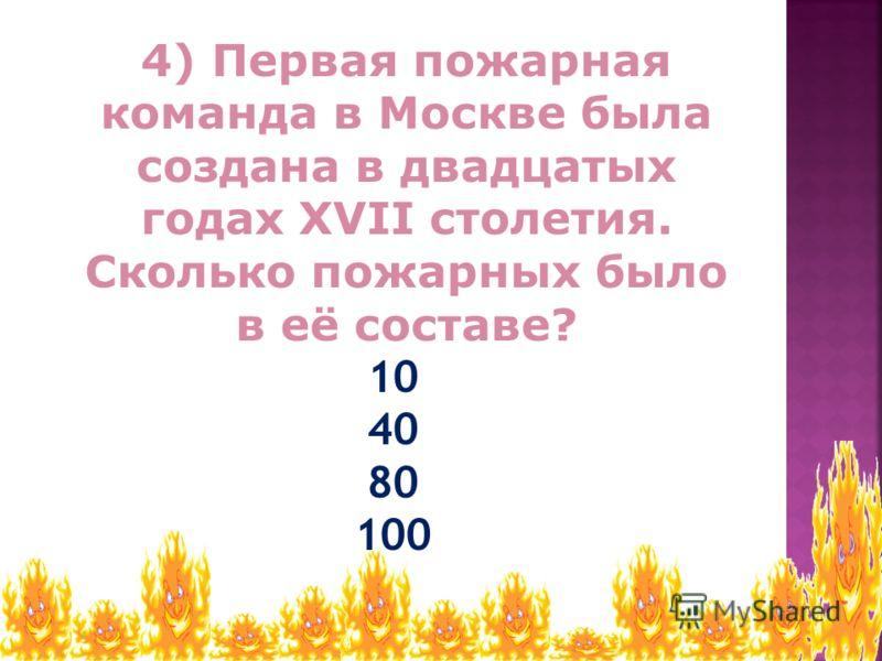 10 40 80 100 4) Первая пожарная команда в Москве была создана в двадцатых годах XVII столетия. Сколько пожарных было в её составе?