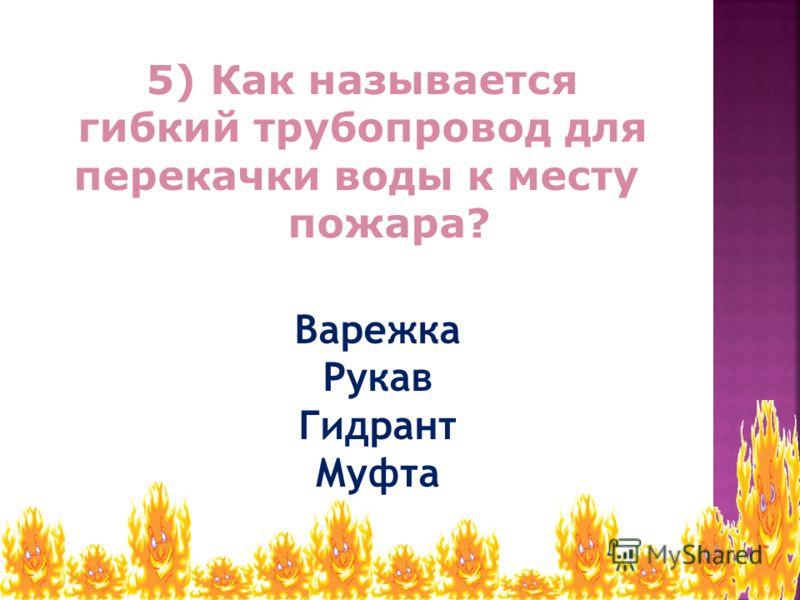 Варежка Рукав Гидрант Муфта 5) Как называется гибкий трубопровод для перекачки воды к месту пожара?