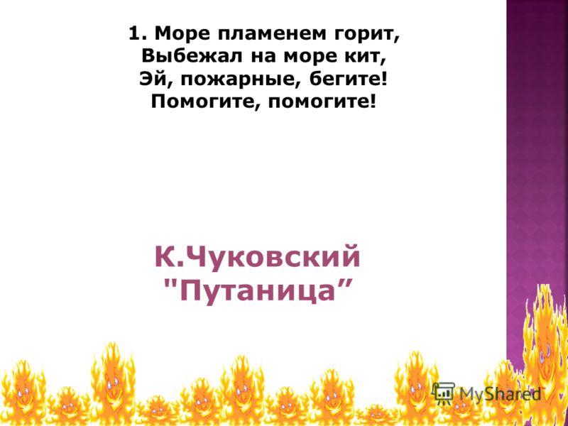 1. Море пламенем горит, Выбежал на море кит, Эй, пожарные, бегите! Помогите, помогите! К.Чуковский Путаница