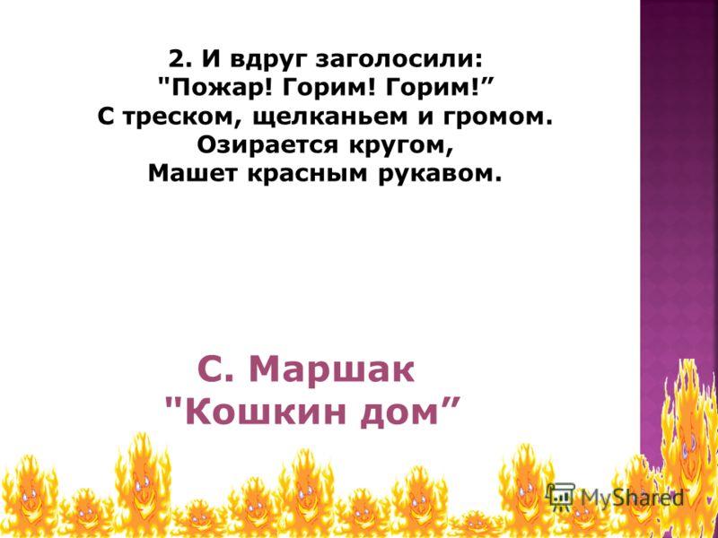 2. И вдруг заголосили: Пожар! Горим! Горим! С треском, щелканьем и громом. Озирается кругом, Машет красным рукавом. С. Маршак Кошкин дом
