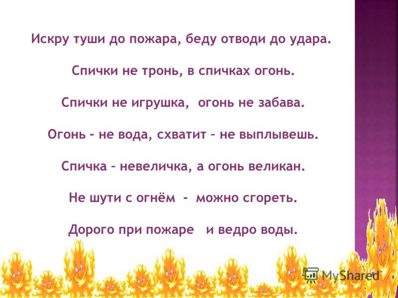 Искру туши до пожара, беду отводи до удара. Спички не тронь, в спичках огонь. Спички не игрушка, огонь не забава. Огонь - не вода, схватит – не выплывешь. Спичка – невеличка, а огонь великан. Не шути с огнём - можно сгореть. Дорого при пожаре и ведро