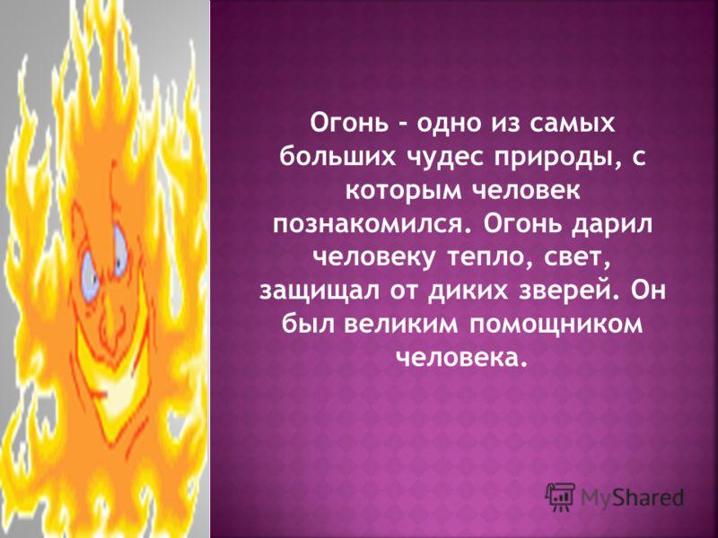 Огонь - одно из самых больших чудес природы, с которым человек познакомился. Огонь дарил человеку тепло, свет, защищал от диких зверей. Он был великим помощником человека.