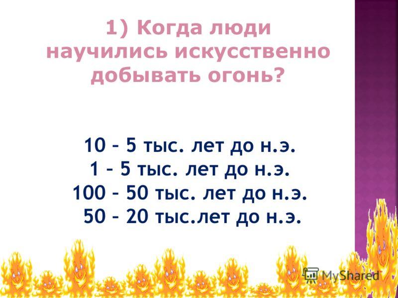 1) Когда люди научились искусственно добывать огонь? 10 – 5 тыс. лет до н.э. 1 – 5 тыс. лет до н.э. 100 – 50 тыс. лет до н.э. 50 – 20 тыс.лет до н.э.