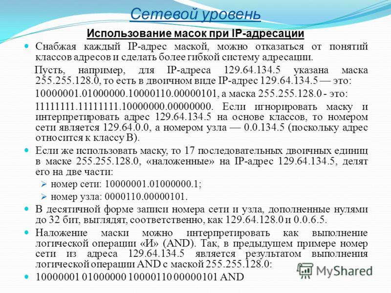 Сетевой уровень Использование масок при IP-адресации Снабжая каждый IP-адрес маской, можно отказаться от понятий классов адресов и сделать более гибкой систему адресации. Пусть, например, для IP-адреса 129.64.134.5 указана маска 255.255.128.0, то ест