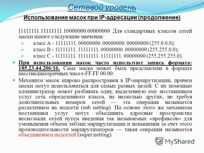 Сетевой уровень Использование масок при IP-адресации (продолжение) 11111111.11111111.10000000.00000000 Для стандартных классов сетей маски имеют следующие значения: класс А - 11111111. 00000000. 00000000. 00000000 (255.0.0.0); класс В - 11111111. 111