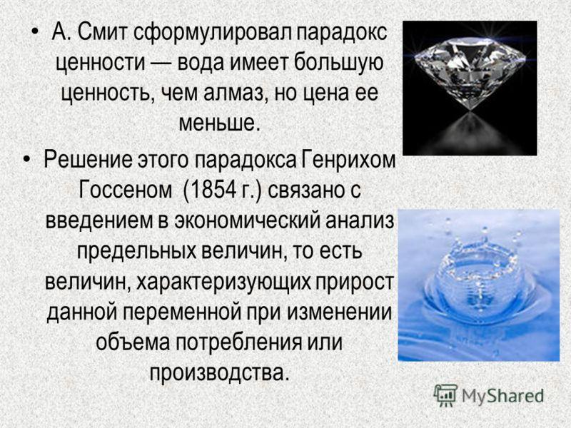А. Смит сформулировал парадокс ценности вода имеет большую ценность, чем алмаз, но цена ее меньше. Решение этого парадокса Генрихом Госсеном (1854 г.) связано с введением в экономический анализ предельных величин, то есть величин, характеризующих при