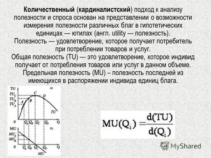 Количественный ( кардиналистский ) подход к анализу полезности и спроса основан на представлении о возможности измерения полезности различных благ в гипотетических единицах ютилах (англ. utility полезность). Полезность удовлетворение, которое получае