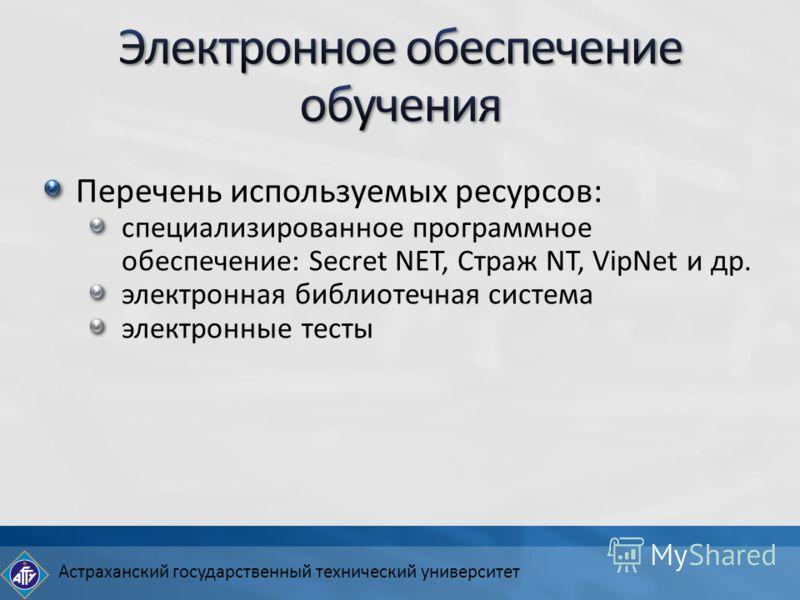 Астраханский государственный технический университет Перечень используемых ресурсов: специализированное программное обеспечение: Secret NET, Страж NT, VipNet и др. электронная библиотечная система электронные тесты
