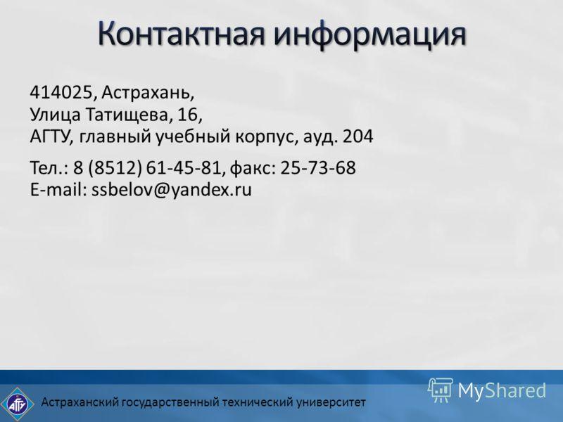 Астраханский государственный технический университет 414025, Астрахань, Улица Татищева, 16, АГТУ, главный учебный корпус, ауд. 204 Тел.: 8 (8512) 61-45-81, факс: 25-73-68 E-mail: ssbelov@yandex.ru