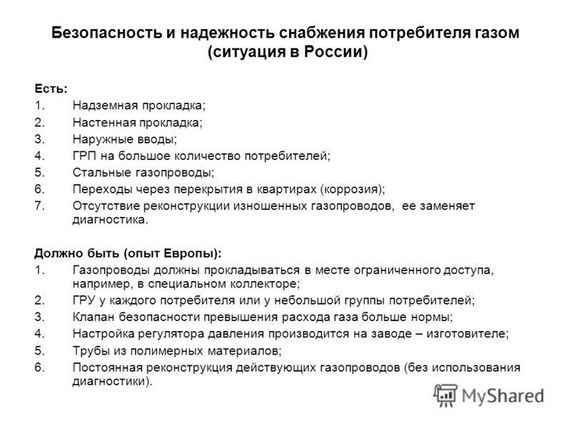 Безопасность и надежность снабжения потребителя газом (ситуация в России) Есть: 1.Надземная прокладка; 2.Настенная прокладка; 3.Наружные вводы; 4.ГРП на большое количество потребителей; 5.Стальные газопроводы; 6.Переходы через перекрытия в квартирах