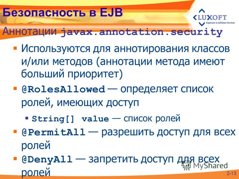 Безопасность в EJB Используются для аннотирования классов и/или методов (аннотации метода имеют больший приоритет) @RolesAllowed определяет список ролей, имеющих доступ String[] value список ролей @PermitAll разрешить доступ для всех ролей @DenyAll з