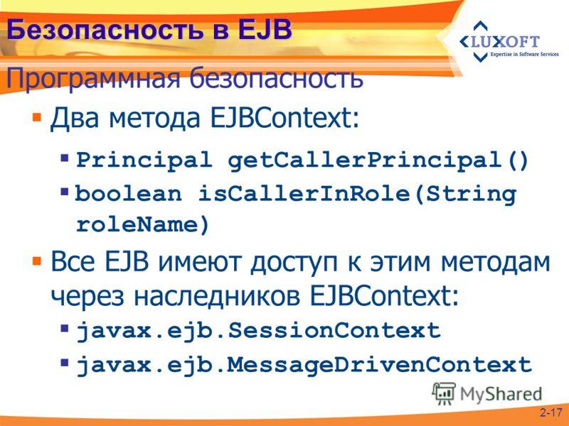Безопасность в EJB Два метода EJBContext: Principal getCallerPrincipal() boolean isCallerInRole(String roleName) Все EJB имеют доступ к этим методам через наследников EJBContext: javax.ejb.SessionContext javax.ejb.MessageDrivenContext Программная без