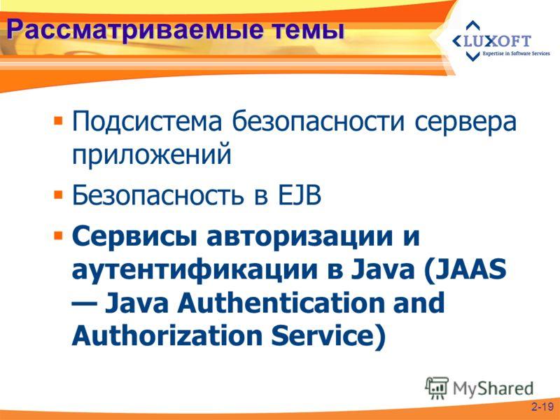 Рассматриваемые темы Подсистема безопасности сервера приложений Безопасность в EJB Сервисы авторизации и аутентификации в Java (JAAS Java Authentication and Authorization Service) 2-19