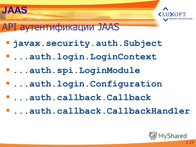 JAAS API аутентификации JAAS 2-23 javax.security.auth.Subject...auth.login.LoginContext...auth.spi.LoginModule...auth.login.Configuration...auth.callback.Callback...auth.callback.CallbackHandler
